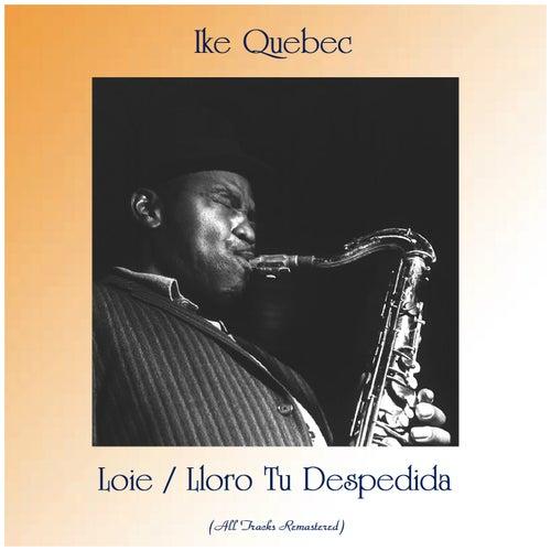 Loie / Lloro Tu Despedida (All Tracks Remastered) by Ike Quebec