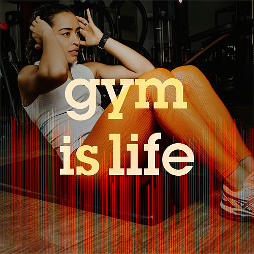 Gym Is Life: Top Workout Tracks by Various Artists