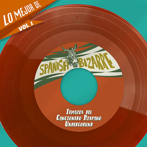 Lo Mejor De Spanish Bizarre, Vol. 1 - Temazos del Cancionero Hispano Undergorund de Various Artists