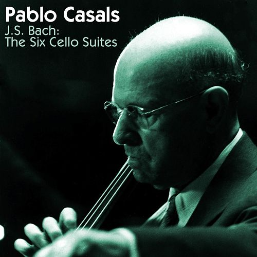 Bach: The Six Cello Suites by Pablo Casals