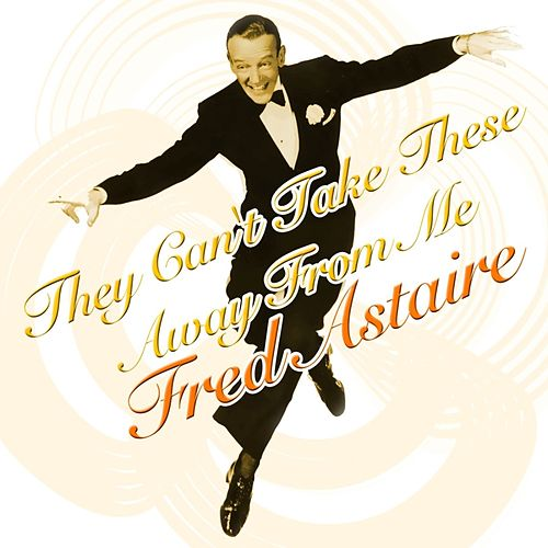 They Can't Take These Away From Me von Fred Astaire