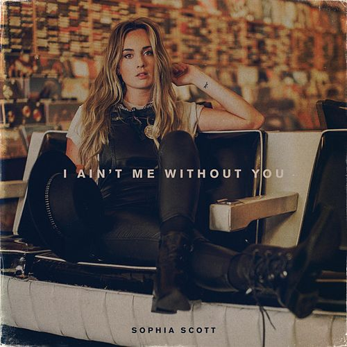 I Ain't Me Without You by Sophia Scott
