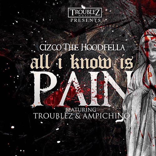 All I know is pain (feat. Troublez & Ampichino) by Cizco the Hoodfella
