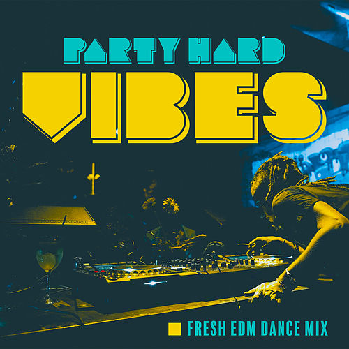 Party Hard Vibes: Fresh EDM Dance Mix by Various Artists