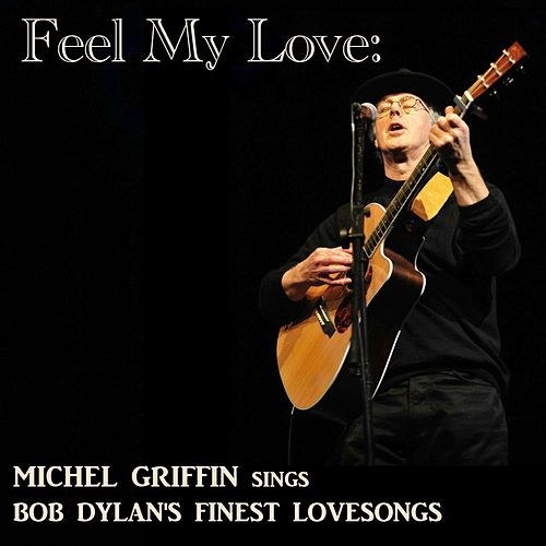 Feel My Love: Michel Griffin Sings Bob Dylan's Finest Lovesongs von Michel Griffin