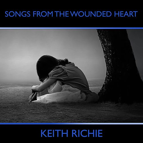 Songs from the Wounded Heart by Keith Richie