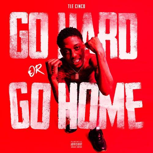 Go Hard or Go Home by TLE Cinco
