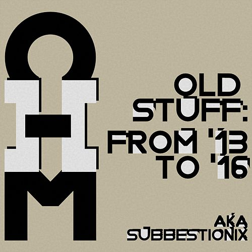 Old Stuff: From 2013 to 2016 Aka Subbestionix von OHM
