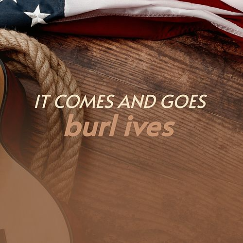 It Comes and Goes by Burl Ives