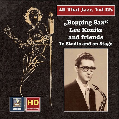 All that Jazz, Vol. 125: Bopping Sax – Lee Konitz & Friends in Studio and on Stage by Lee Konitz