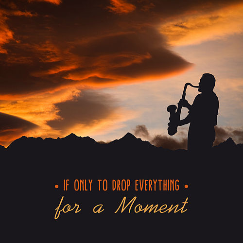 If Only to Drop Everything for a Moment by Various Artists