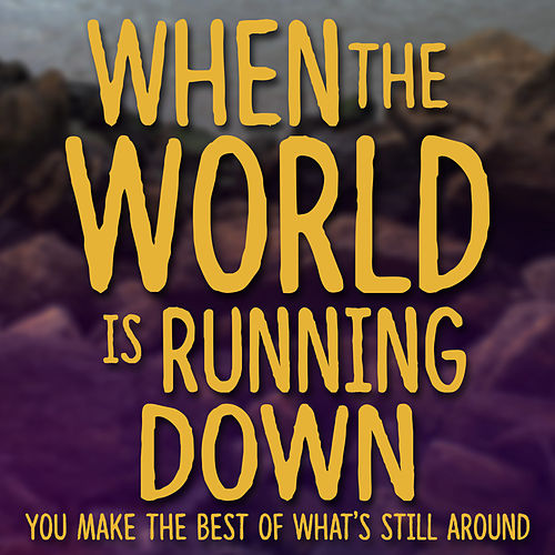 When the World Is Running Down You Make the Best of What's Still Around by Kimmy Gorden