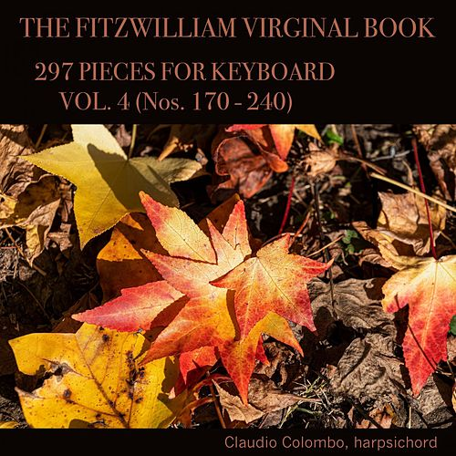 The Fitzwilliam Virginal Book, 297 Pieces for Keyboard. Vol. 4 (Nos. 170 - 240) by Claudio Colombo