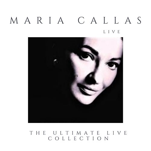 Maria Callas Live and Alive (The Ultimate Live Collection Remastered) von Maria Callas