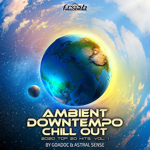 Ambient Downtempo Chill Out: 2020 Top 20 Hits by GoaDoc & Astral Sense, Vol. 1 by Goa Doc