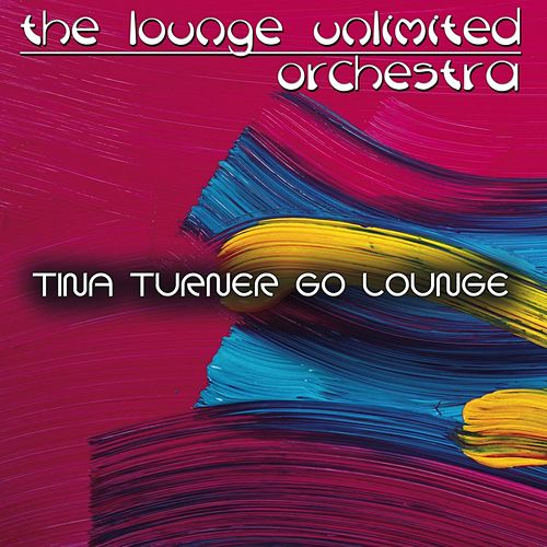 Tina Turner Go Lounge by The Lounge Unlimited Orchestra