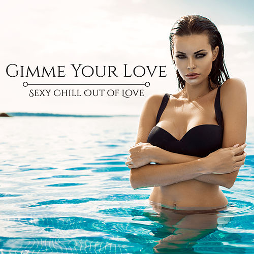 Gimme Your Love: Sexy Chill Out of Love by Various Artists