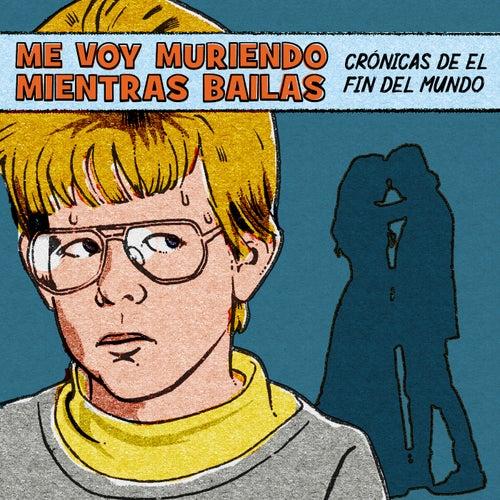 Me Voy Muriendo Mientras Bailas (crónicas de el Fin del Mundo) by German Garcia