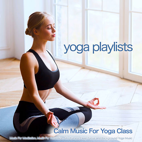 Yoga Playlists: Calm Music For Yoga Class, Music For Meditation, Music For Relaxation, Mindfulness, Deep Focus and Backgroiund Yoga Music by Yoga Music