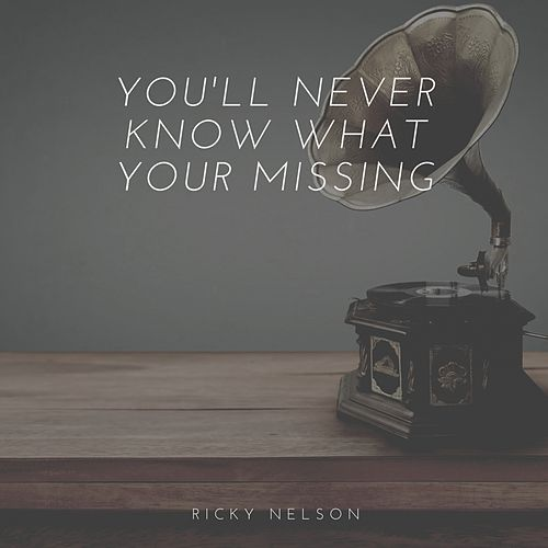 You'll Never Know What Your Missing by Ricky Nelson