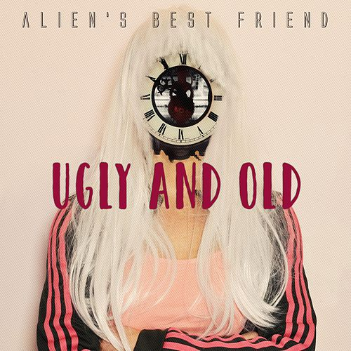 Ugly and Old by Alien's Best Friend