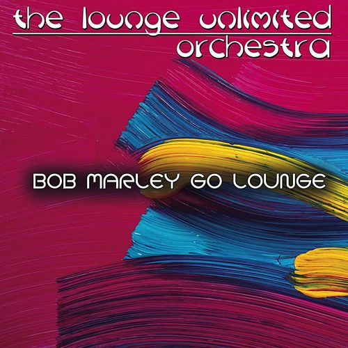 Bob Marley Go Lounge von The Lounge Unlimited Orchestra