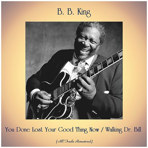 You Done Lost Your Good Thing Now / Walking Dr. Bill (All Tracks Remastered) di B.B. King