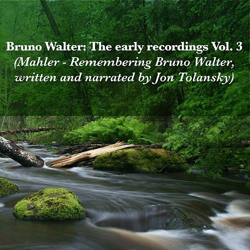 Bruno Walter: The early recordings Vol. 3 (Mahler - Remembering Bruno Walter, written and narrated by Jon Tolansky) by Bruno Walter