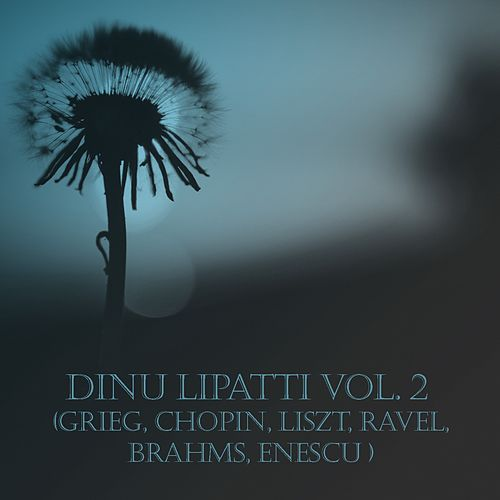 Dinu Lipatti Vol. 2 (Grieg, Chopin, Liszt, Ravel, Brahms, Enescu) by Dinu Lipatti
