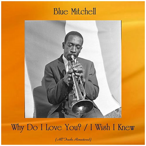 Why Do I Love You? / I Wish I Knew (All Tracks Remastered) by Blue Mitchell