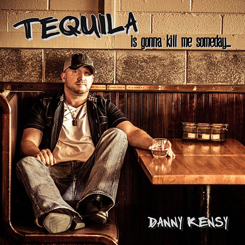 Tequila Is Gonna Kill Me Someday by Danny Kensy