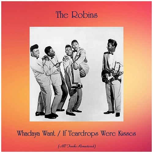 Whadaya Want / If Teardrops Were Kisses (All Tracks Remastered) by The Robins