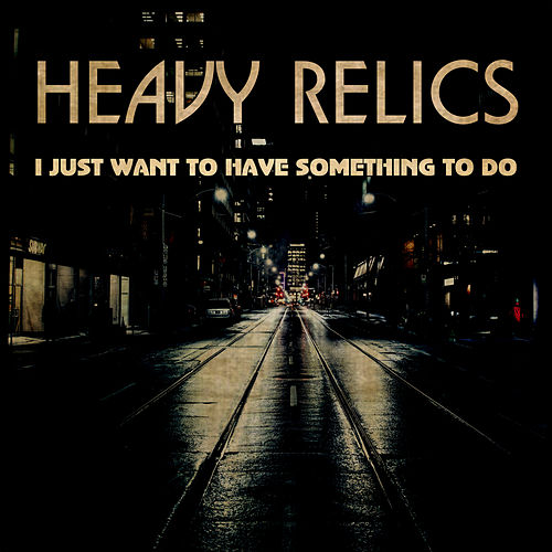 I Just Want To Have Something To Do by Heavy Relics