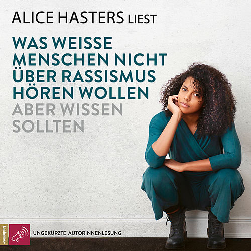 Was weiße Menschen nicht über Rassismus hören wollen aber wissen sollten (ungekürzt) von Alice Hasters