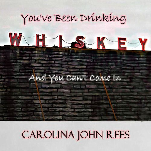 You've Been Drinking Whiskey and You Can't Come In de Carolina John Rees