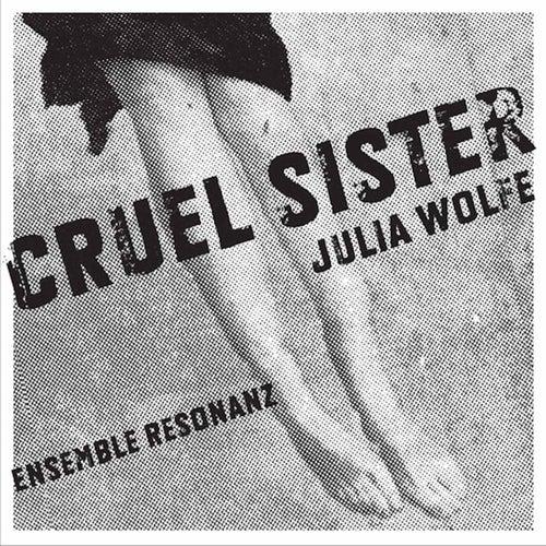 Wolfe: Cruel Sister by Julia Wolfe