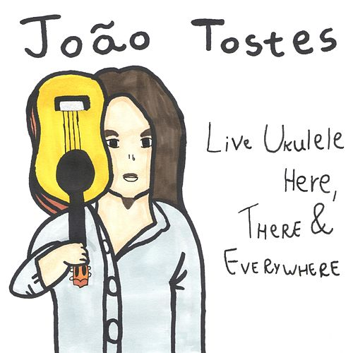 Live Ukulele Here, There & Everywhere by João Tostes