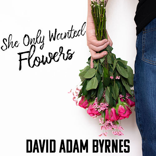 She Only Wanted Flowers by David Adam Byrnes