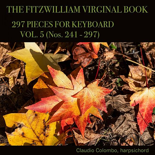 The Fitzwilliam Virginal Book, 297 Pieces for Keyboard. Vol. 5 (Nos. 241 - 297) by Claudio Colombo