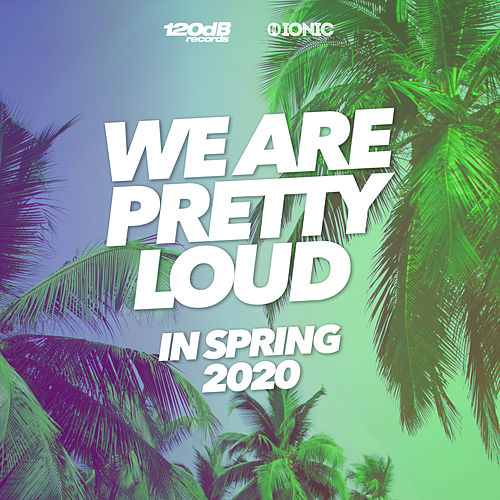 We Are Pretty Loud in Spring 2020 (by 120dB & IONIC Records) von Various Artists