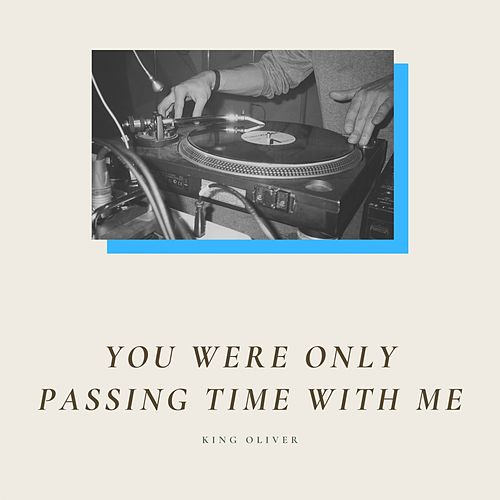 You Were Only Passing Time With Me by King Oliver