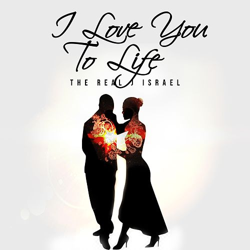 I Love You to Life by The Real J Israel