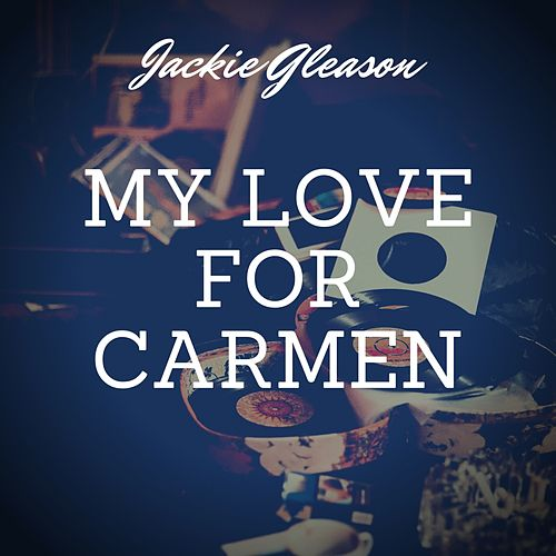 My Love for Carmen by Jackie Gleason