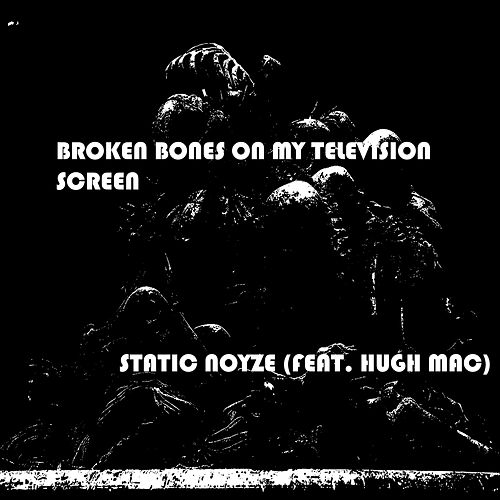 Broken Bones On My Television Screen (feat. Hugh Mac) by Static Noyze