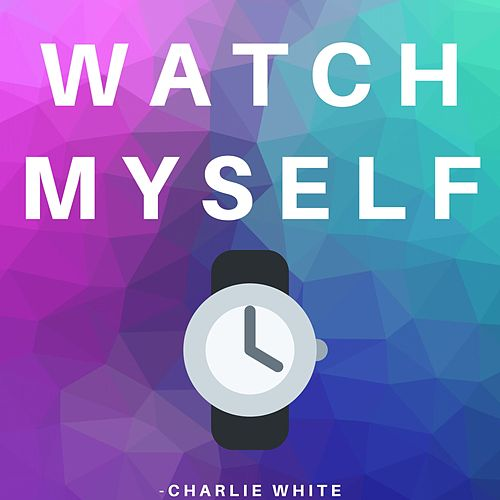 Watch Myself by Charlie White