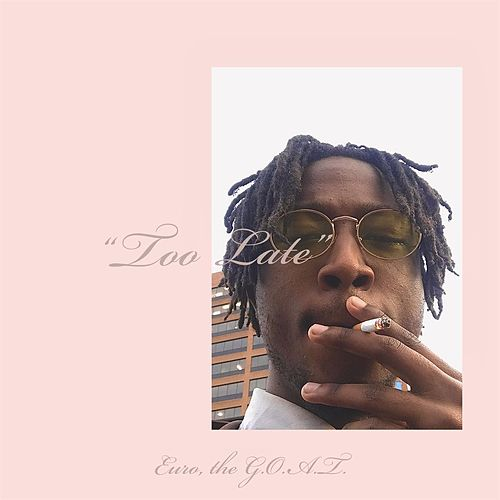 Too Late by the G.O.A.T. Euro