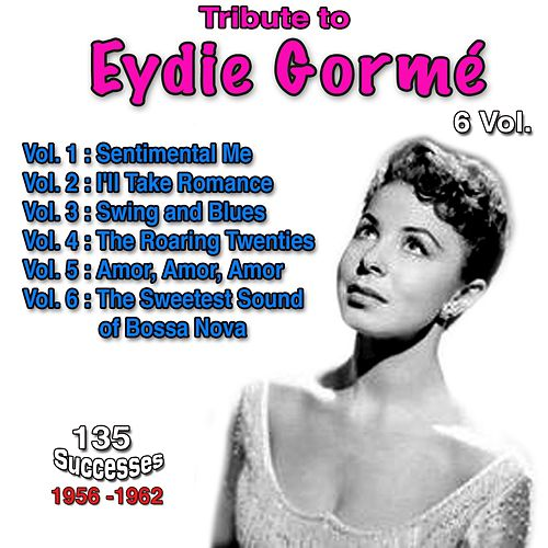 Tribute to Eydie Gormé, 135 Successes - 1956-1962 - Vol. 1: Sentimental Me, Vol. 2: I'll Take Romance, Vol. 3: Swing and Blues, Vol. 4: The Roaring Twenties, Vol. 5: Amor, Amor, Amor, Vol. 6: The Sweetest Sound of Bossa Nova de Eydie Gorme, Steve Lawrence, Eydi Gormé, Eydie Gormé, Trio Los Panchos, Don Costa Orchestra