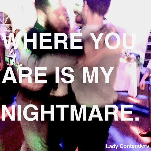 Where You Are Is My Nightmare. by Lady Contenders