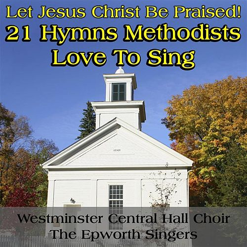 Let Jesus Christ Be Praised: 21 Hymns Methodists Love to Sing von Westminster Central Hall Choir