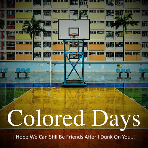 I Hope We Can Still Be Friends After I Dunk On You... by Colored Days